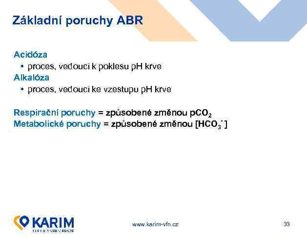 Základní poruchy ABR Acidóza • proces, vedoucí k poklesu p. H krve Alkalóza •