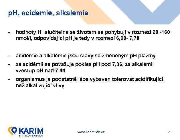 p. H, acidemie, alkalemie - hodnoty H+ slučitelné se životem se pohybují v rozmezí