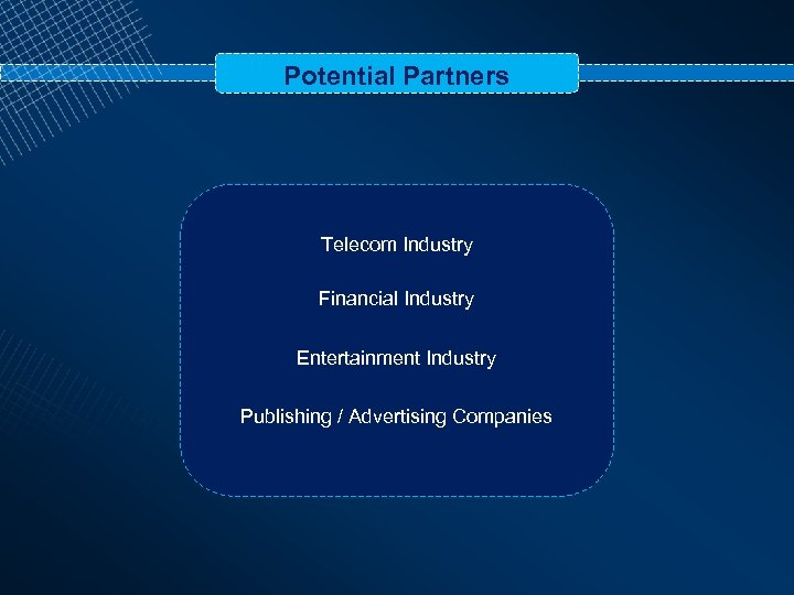 Potential Partners Telecom Industry Financial Industry Entertainment Industry Publishing / Advertising Companies