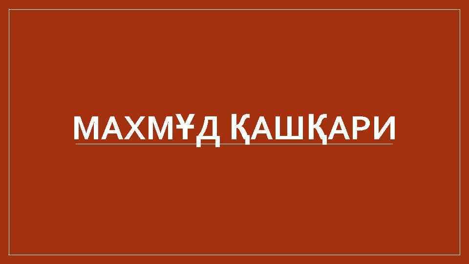 МАХМҰД ҚАШҚАРИ