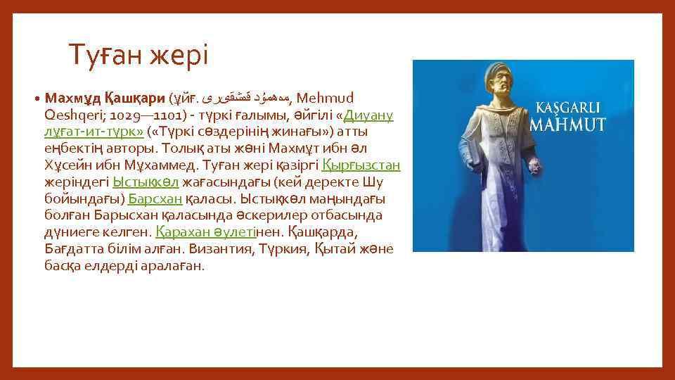 Туған жері • Махмұд Қашқари (ұйғ. , ﻣەھﻤۇﺪ ﻗەﺸﻘﻯﺮﻯ Mehmud Qeshqeri; 1029— 1101) түркі