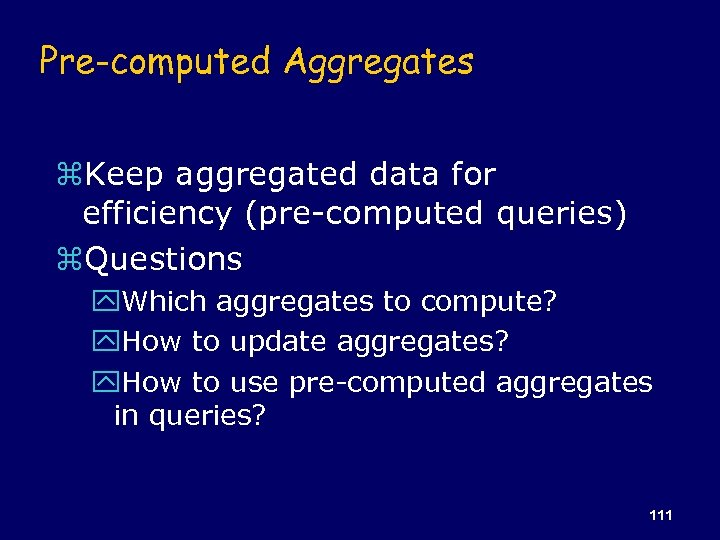 Pre-computed Aggregates z. Keep aggregated data for efficiency (pre-computed queries) z. Questions y. Which