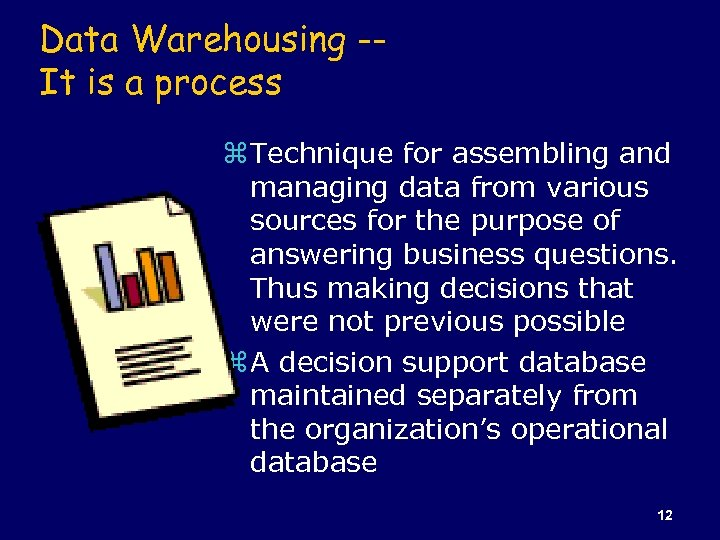 Data Warehousing -It is a process z Technique for assembling and managing data from