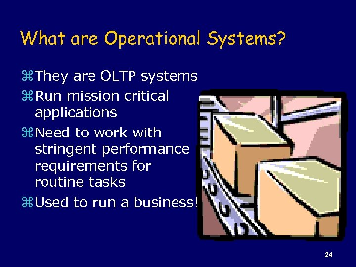 What are Operational Systems? z They are OLTP systems z Run mission critical applications