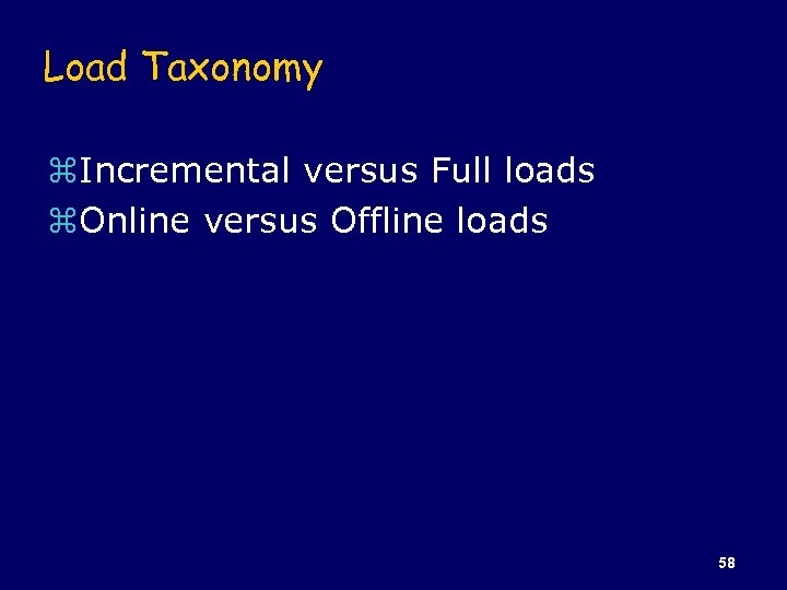 Load Taxonomy z. Incremental versus Full loads z. Online versus Offline loads 58