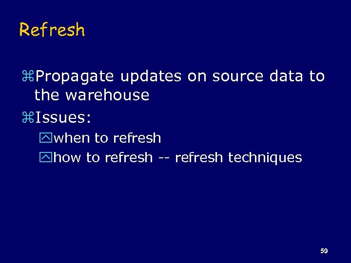 Refresh z. Propagate updates on source data to the warehouse z. Issues: ywhen to