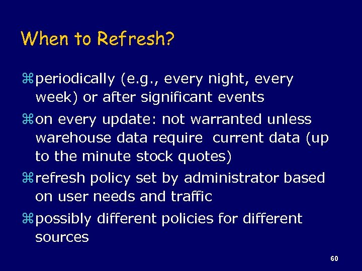 When to Refresh? z periodically (e. g. , every night, every week) or after