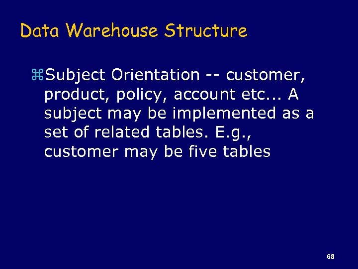 Data Warehouse Structure z. Subject Orientation -- customer, product, policy, account etc. . .