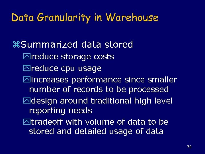 Data Granularity in Warehouse z. Summarized data stored yreduce storage costs yreduce cpu usage