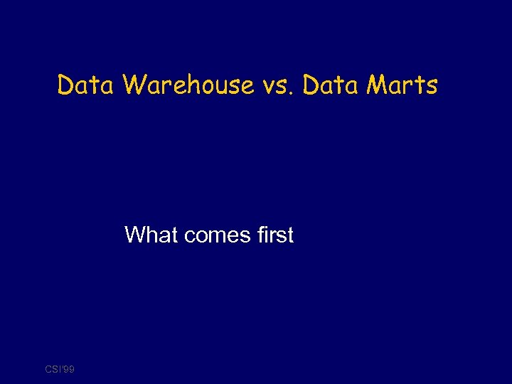 Data Warehouse vs. Data Marts What comes first CSI'99
