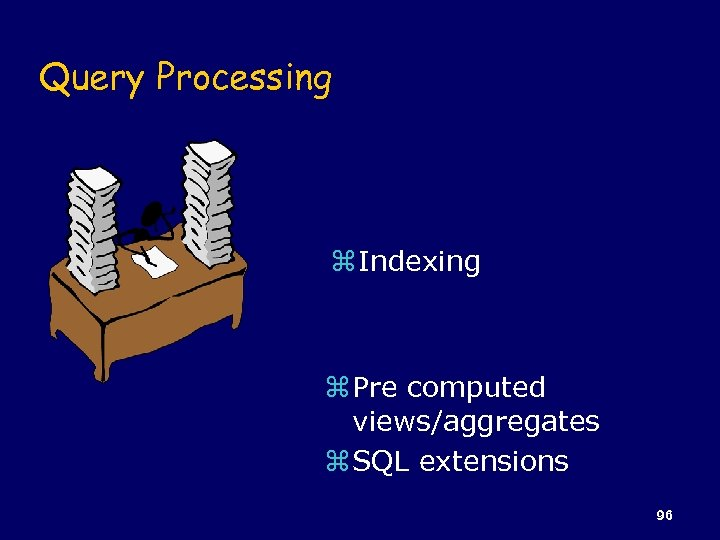 Query Processing z Indexing z Pre computed views/aggregates z SQL extensions 96