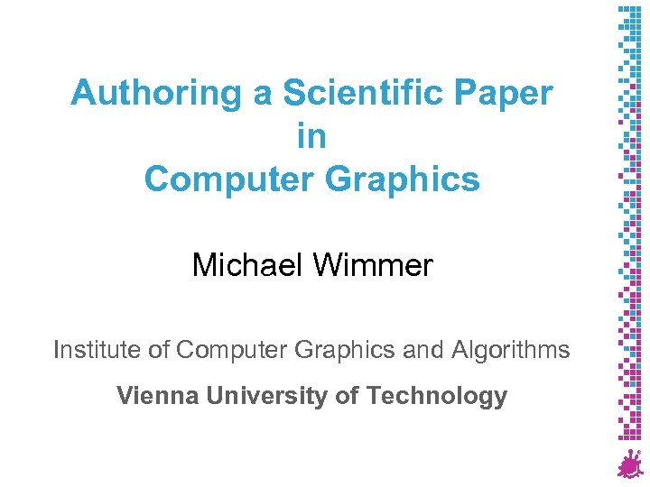 Authoring a Scientific Paper in Computer Graphics Michael Wimmer Institute of Computer Graphics and