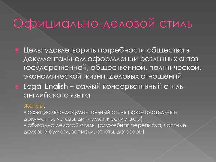 Официально-деловой стиль Цель: удовлетворить потребности общества в документальном оформлении различных актов государственной, общественной, политической,