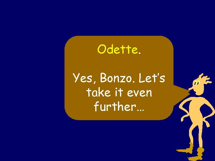Odette. Yes, Bonzo. Let's take it even further…