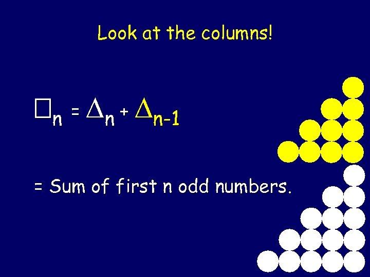 Look at the columns! n = n + n-1 = Sum of first n