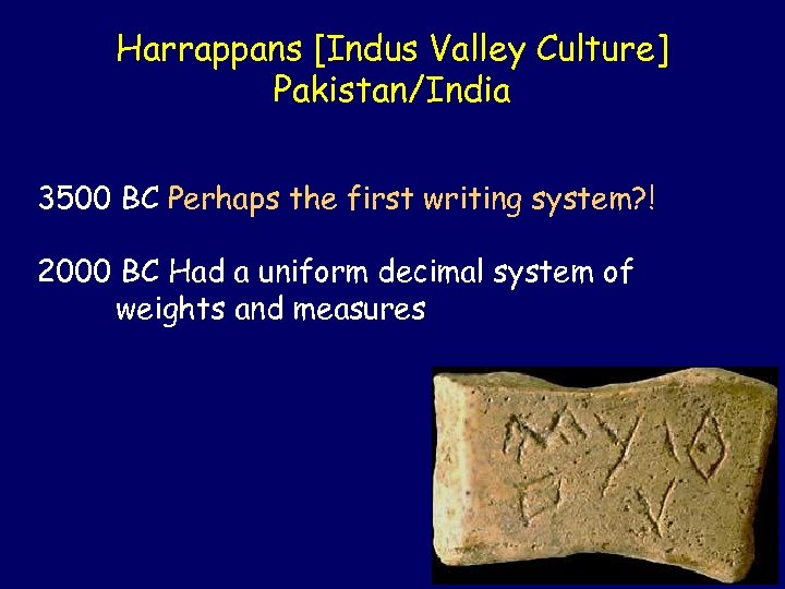 Harrappans [Indus Valley Culture] Pakistan/India 3500 BC Perhaps the first writing system? ! 2000
