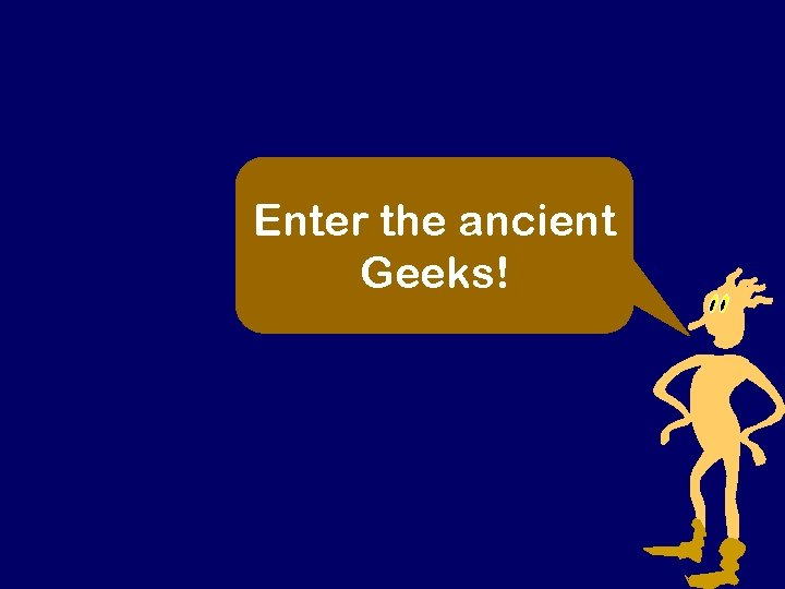 Enter the ancient Geeks!