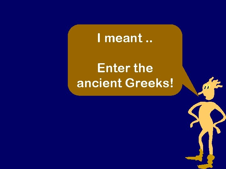 I meant. . Enter the ancient Greeks!