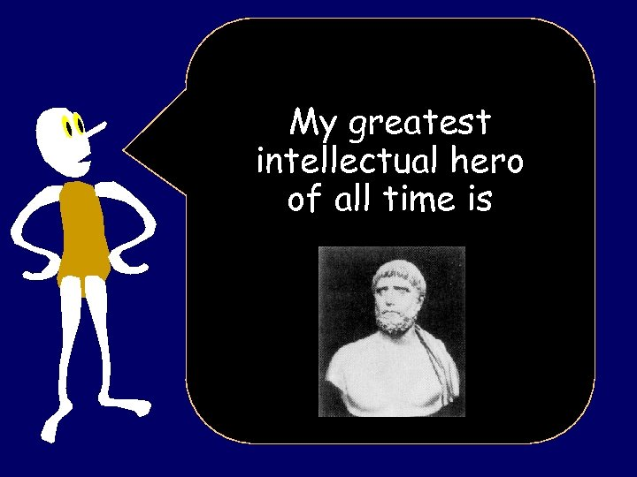 My greatest intellectual hero of all time is
