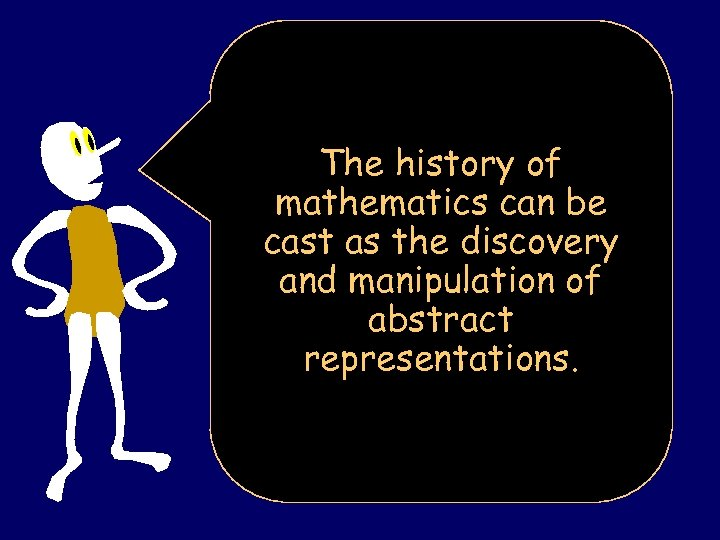 The history of mathematics can be cast as the discovery and manipulation of abstract