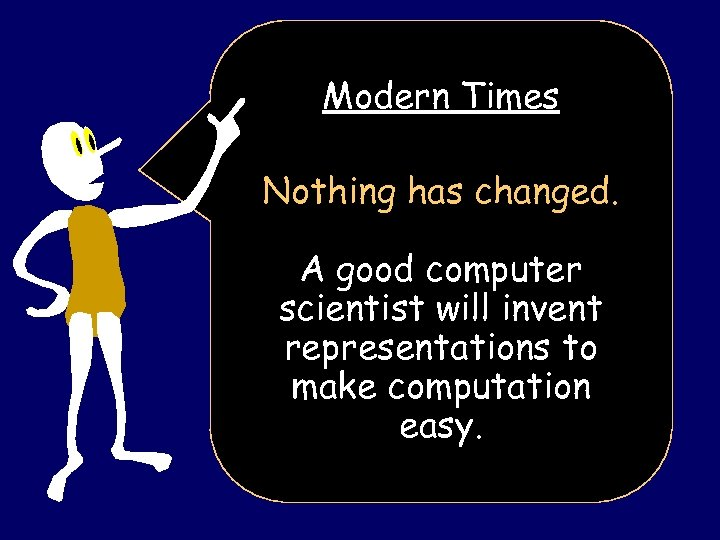 Modern Times Nothing has changed. A good computer scientist will invent representations to make