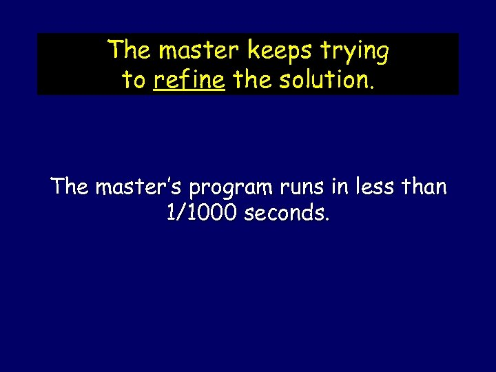 The master keeps trying to refine the solution. The master's program runs in less
