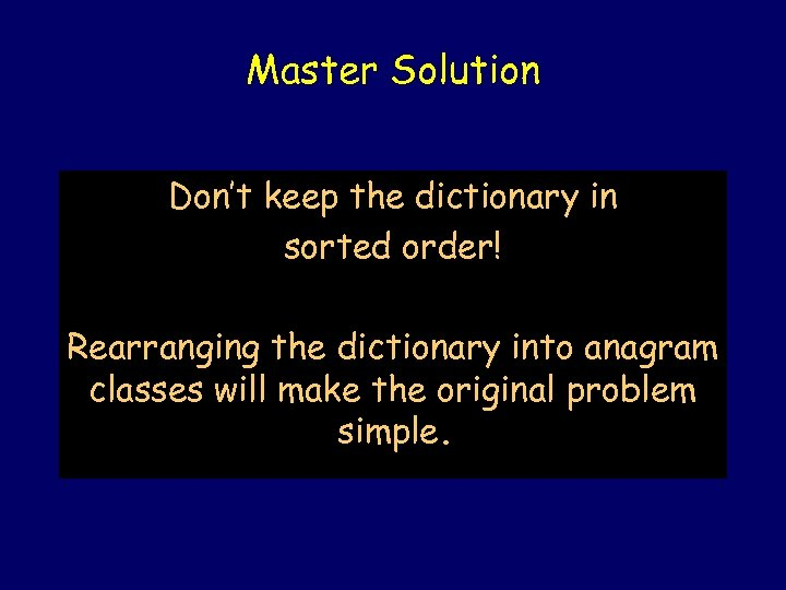 Master Solution Don't keep the dictionary in sorted order! Rearranging the dictionary into anagram