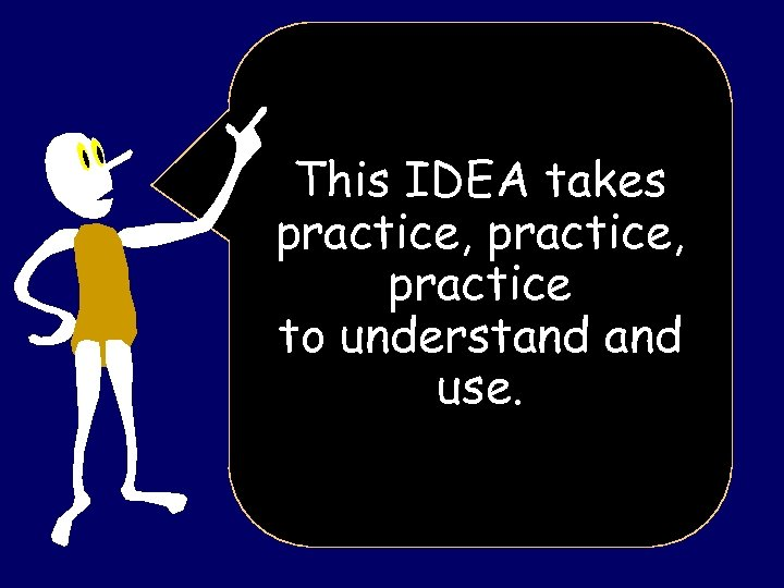 This IDEA takes practice, practice to understand use.