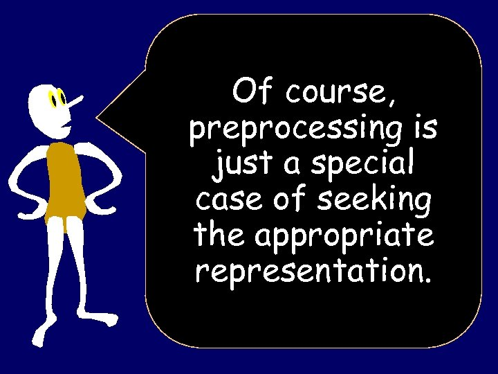 Of course, preprocessing is just a special case of seeking the appropriate representation.