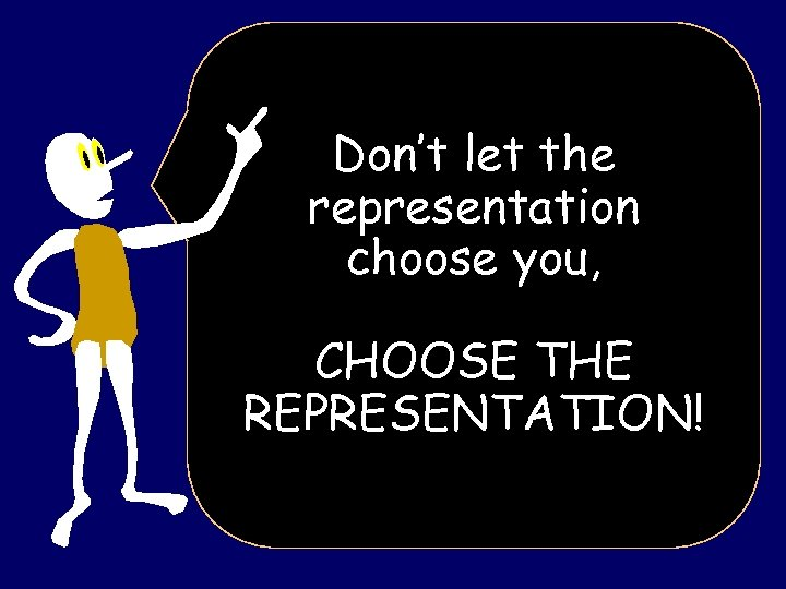 Don't let the representation choose you, CHOOSE THE REPRESENTATION!