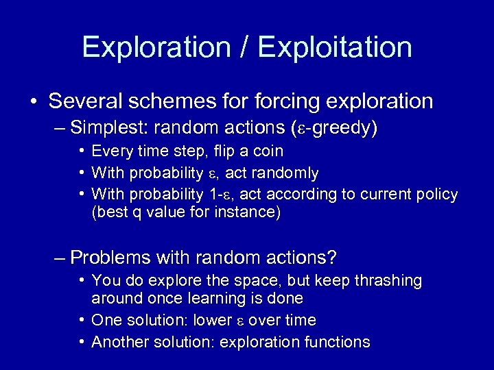 Exploration / Exploitation • Several schemes forcing exploration – Simplest: random actions ( -greedy)
