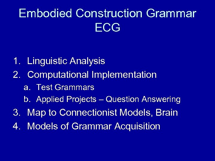 Embodied Construction Grammar ECG 1. Linguistic Analysis 2. Computational Implementation a. Test Grammars b.