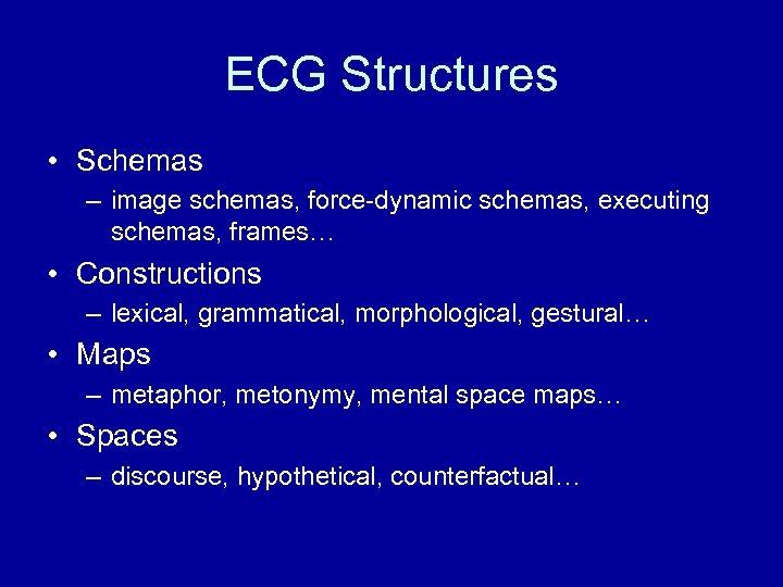 ECG Structures • Schemas – image schemas, force-dynamic schemas, executing schemas, frames… • Constructions