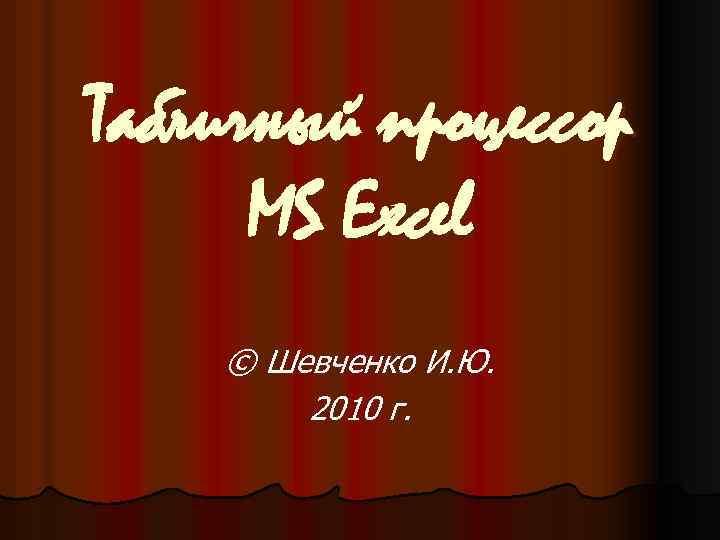 Табличный процессор MS Excel © Шевченко И. Ю. 2010 г.