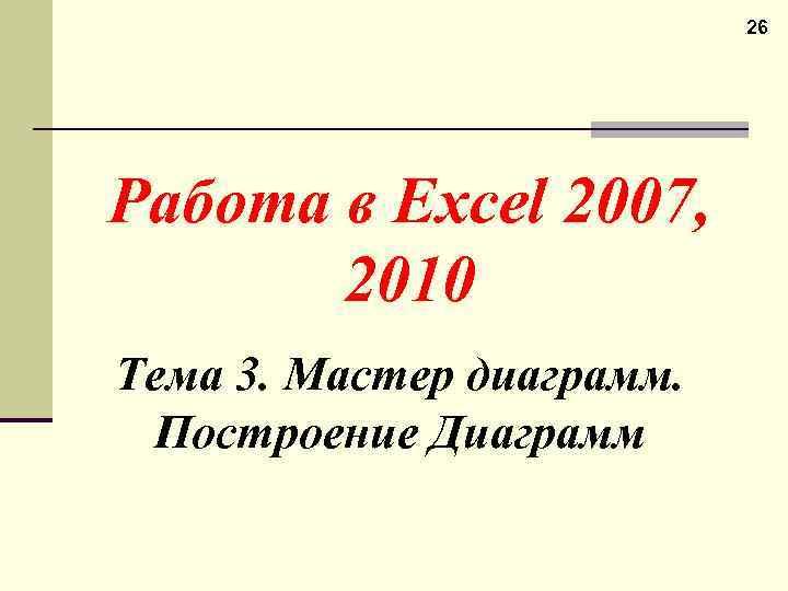 26 Работа в Excel 2007, 2010 Тема 3. Мастер диаграмм. Построение Диаграмм