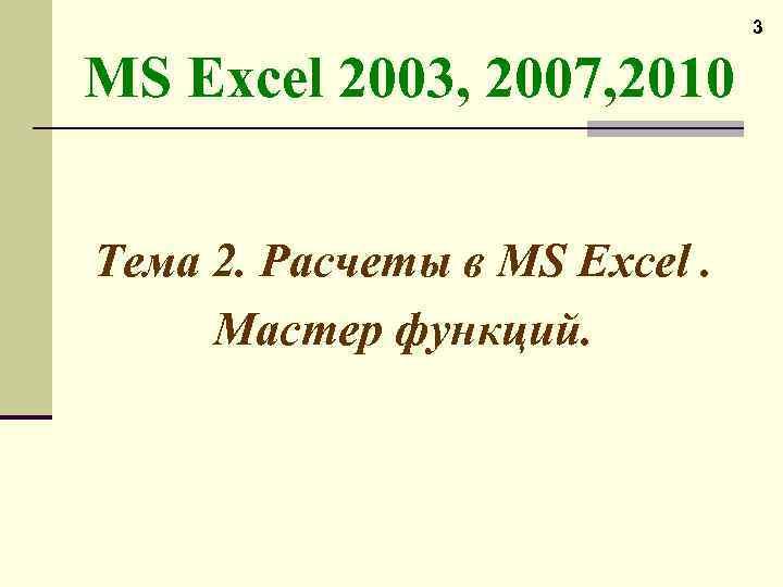 3 MS Excel 2003, 2007, 2010 Тема 2. Расчеты в MS Excel. Мастер функций.