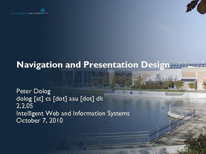Navigation and Presentation Design Peter Dolog dolog [at] cs [dot] aau [dot] dk 2.