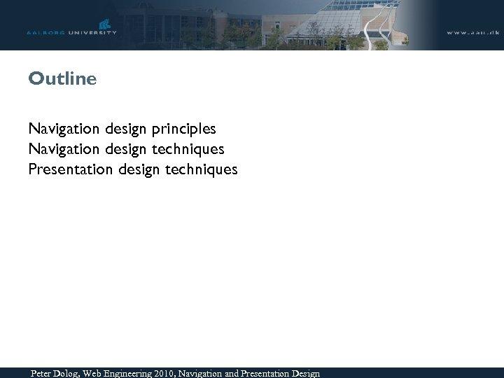 Outline Navigation design principles Navigation design techniques Presentation design techniques Peter Dolog, Web Engineering