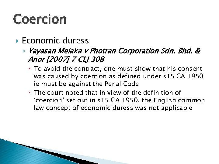 Coercion Economic duress ◦ Yayasan Melaka v Photran Corporation Sdn. Bhd. & Anor [2007]