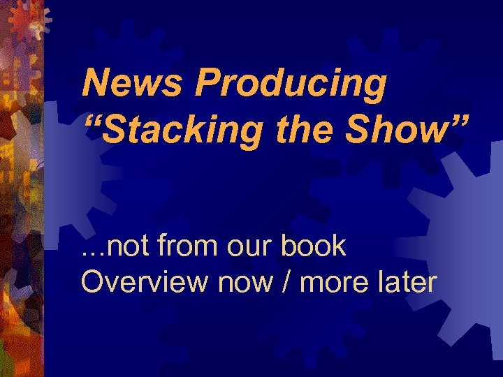 "News Producing ""Stacking the Show"". . . not from our book Overview now /"