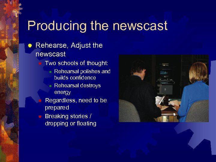 Producing the newscast ® Rehearse, Adjust the newscast ® Two schools of thought: ®