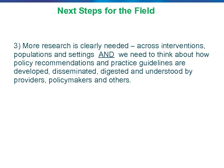 Next Steps for the Field 3) More research is clearly needed – across interventions,