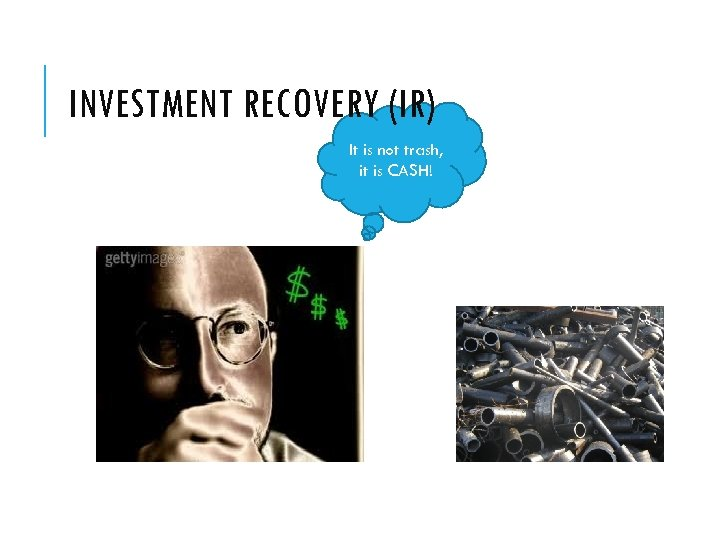 INVESTMENT RECOVERY (IR) It is not trash, it is CASH!