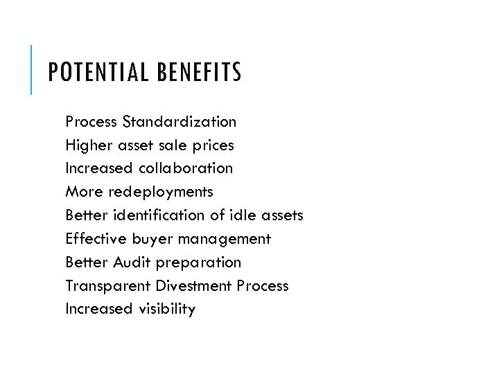 POTENTIAL BENEFITS Process Standardization Higher asset sale prices Increased collaboration More redeployments Better identification