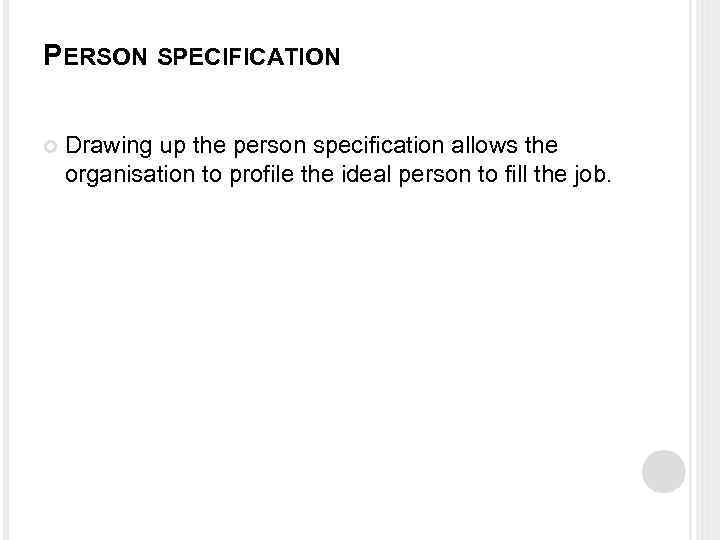PERSON SPECIFICATION Drawing up the person specification allows the organisation to profile the ideal