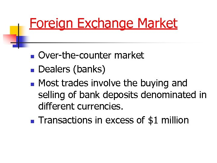 Foreign Exchange Market n n Over-the-counter market Dealers (banks) Most trades involve the buying