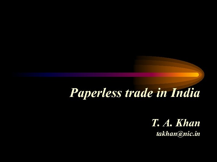 Paperless trade in India T. A. Khan takhan@nic. in