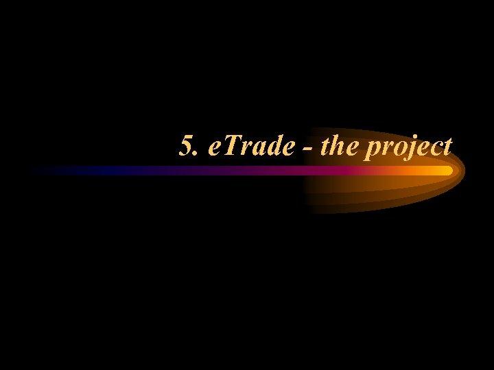 5. e. Trade - the project
