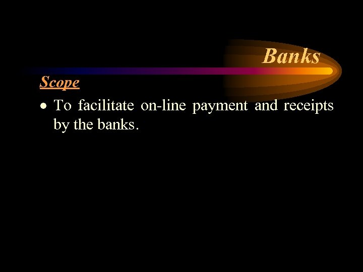 Banks Scope · To facilitate on-line payment and receipts by the banks.
