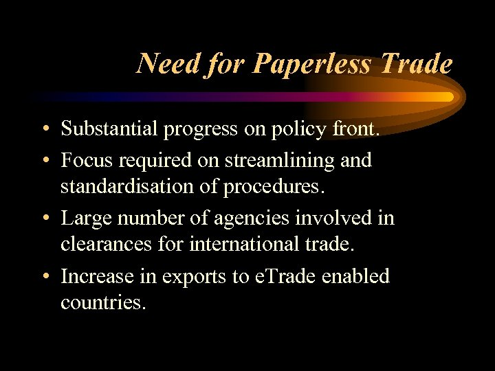 Need for Paperless Trade • Substantial progress on policy front. • Focus required on